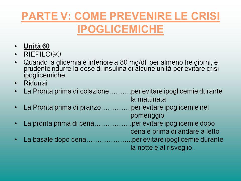 PARTE V: COME PREVENIRE LE CRISI IPOGLICEMICHE Unità 60 RIEPILOGO Quando la glicemia è inferiore a 80 mg/dl per almeno tre giorni, è prudente ridurre