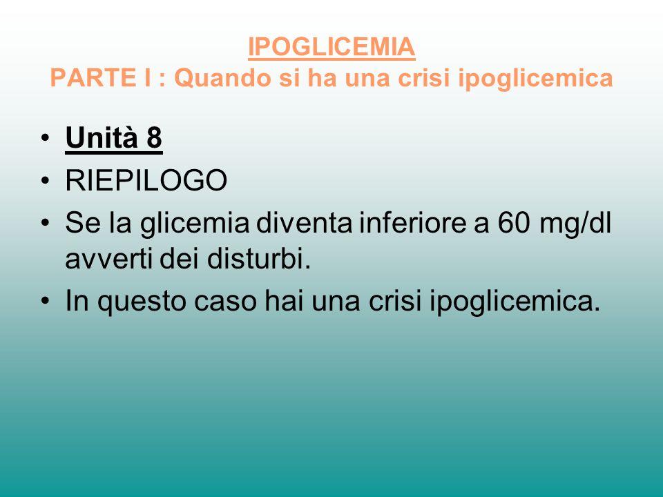 IPOGLICEMIA PARTE I : Quando si ha una crisi ipoglicemica Unità 8 RIEPILOGO Se la glicemia diventa inferiore a 60 mg/dl avverti dei disturbi. In quest