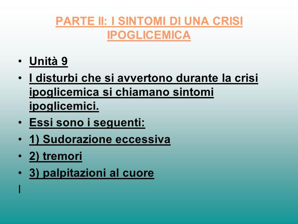 PARTE II: I SINTOMI DI UNA CRISI IPOGLICEMICA Unità 9 I disturbi che si avvertono durante la crisi ipoglicemica si chiamano sintomi ipoglicemici. Essi