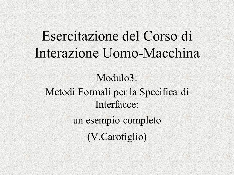 Esercitazione del Corso di Interazione Uomo-Macchina Modulo3: Metodi Formali per la Specifica di Interfacce: un esempio completo (V.Carofiglio)