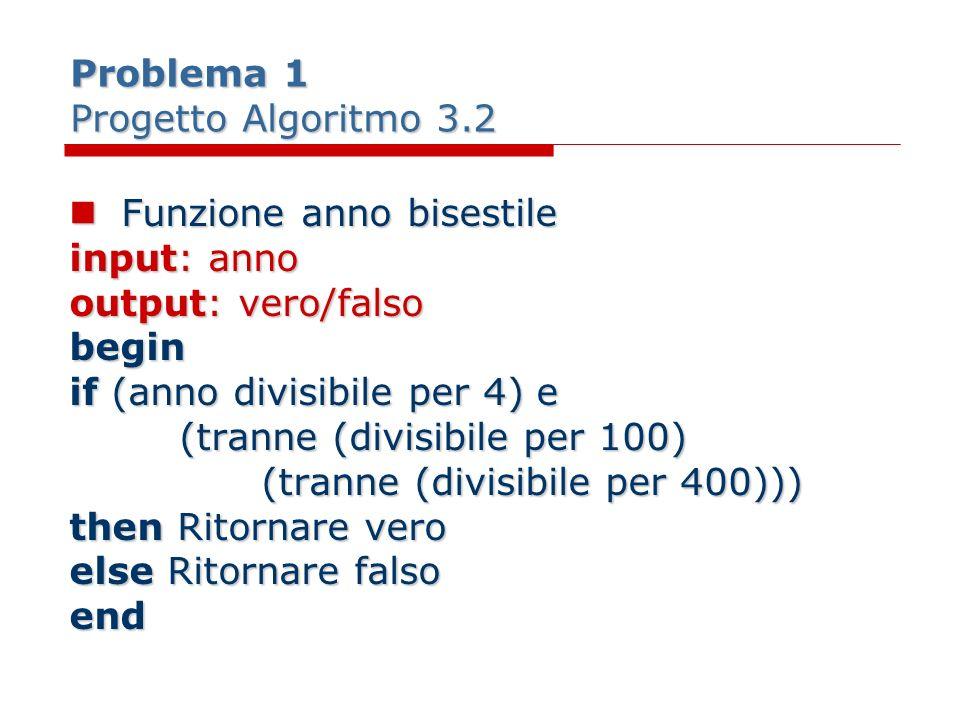 Problema 1 Progetto Algoritmo 3.2 Funzione anno bisestile Funzione anno bisestile input: anno output: vero/falso begin if (anno divisibile per 4) e (t