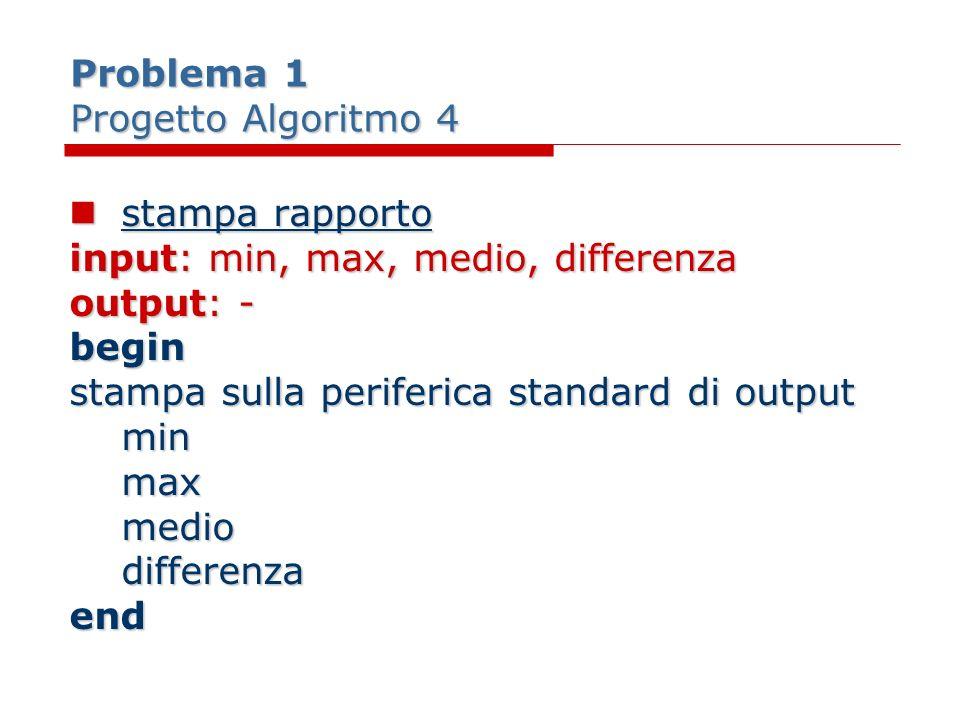 Problema 1 Progetto Algoritmo 4 stampa rapporto stampa rapporto input: min, max, medio, differenza output: - begin stampa sulla periferica standard di