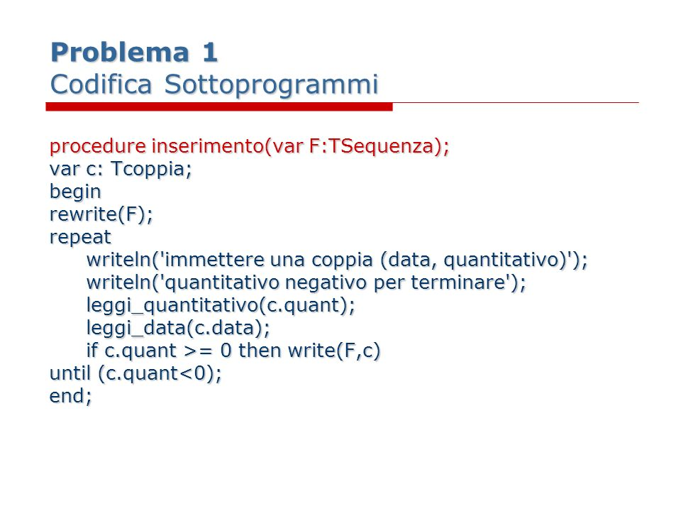 Problema 1 Codifica Sottoprogrammi procedure inserimento(var F:TSequenza); varc: Tcoppia; beginrewrite(F);repeat writeln('immettere una coppia (data,
