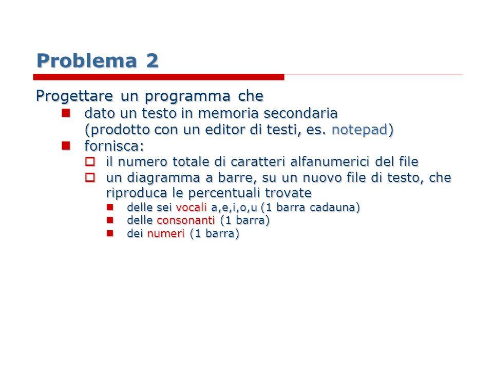 Problema 2 Progettare un programma che dato un testo in memoria secondaria (prodotto con un editor di testi, es. notepad) dato un testo in memoria sec