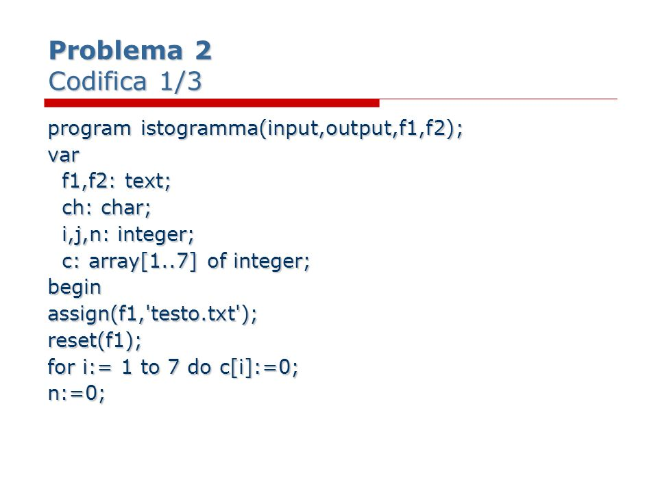 Problema 2 Codifica 1/3 program istogramma(input,output,f1,f2); var f1,f2: text; f1,f2: text; ch: char; ch: char; i,j,n: integer; i,j,n: integer; c: array[1..7] of integer; c: array[1..7] of integer;beginassign(f1, testo.txt );reset(f1); for i:= 1 to 7 do c[i]:=0; n:=0;