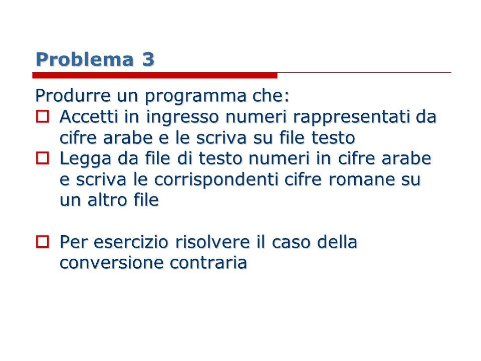 Problema 3 Produrre un programma che: Accetti in ingresso numeri rappresentati da cifre arabe e le scriva su file testo Accetti in ingresso numeri rap
