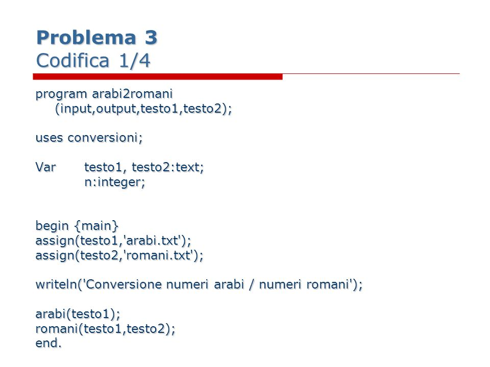 Problema 3 Codifica 1/4 program arabi2romani (input,output,testo1,testo2); uses conversioni; Vartesto1, testo2:text; n:integer; n:integer; begin {main