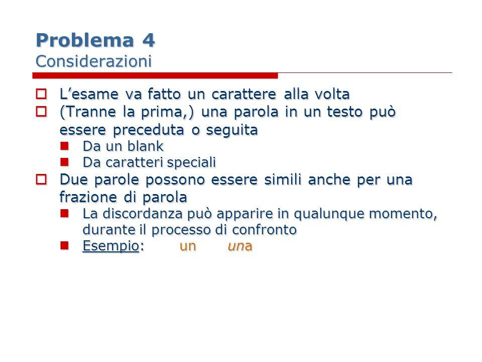 Problema 4 Considerazioni Lesame va fatto un carattere alla volta Lesame va fatto un carattere alla volta (Tranne la prima,) una parola in un testo pu