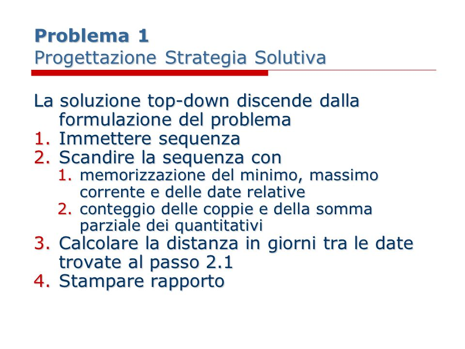 Problema 1 Codifica Sottoprogrammi (cont.) function data_corretta(d:TData):boolean; begin if d.anno < 2000 then data_corretta:=false; if ((d.mese in [4,6,9,11]) and (d.giorno in [1..30])) or ((d.mese<>2) and (d.giorno in [1..31])) then data_corretta:= true else if bisestile(d.anno) then data_corretta := d.giorno in [1..29] else data_corretta := d.giorno in [1..28] end;