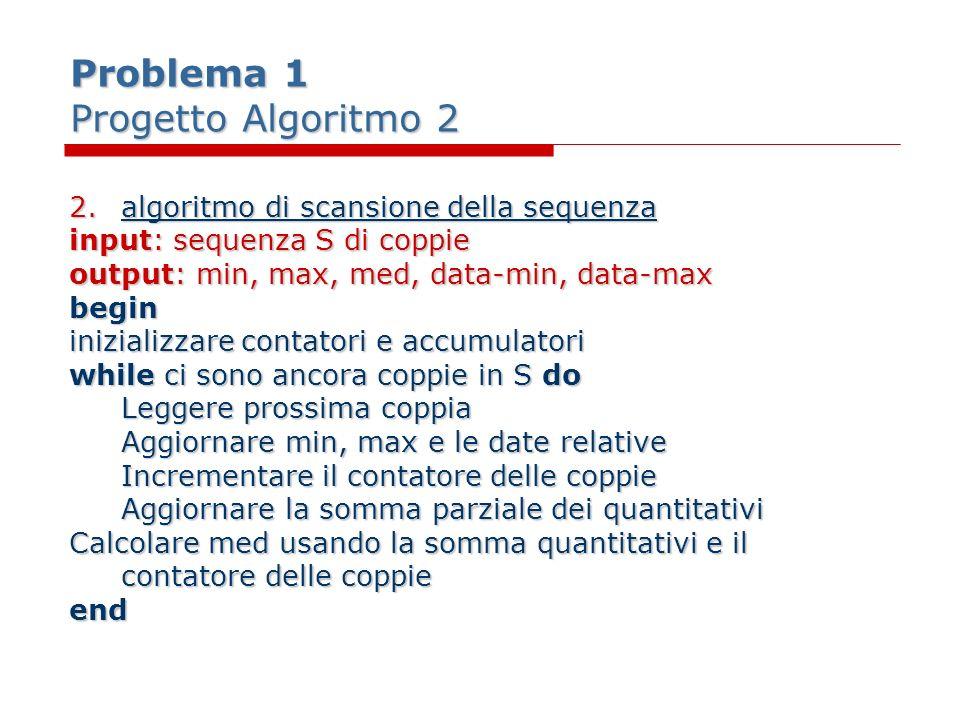 Problema 1 Progetto Algoritmo 2 2.algoritmo di scansione della sequenza input: sequenza S di coppie output: min, max, med, data-min, data-max begin in