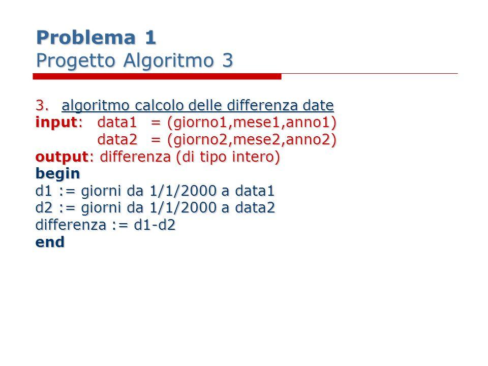 Problema 1 Progetto Algoritmo 3 3.algoritmo calcolo delle differenza date input:data1= (giorno1,mese1,anno1) data2= (giorno2,mese2,anno2) output: diff