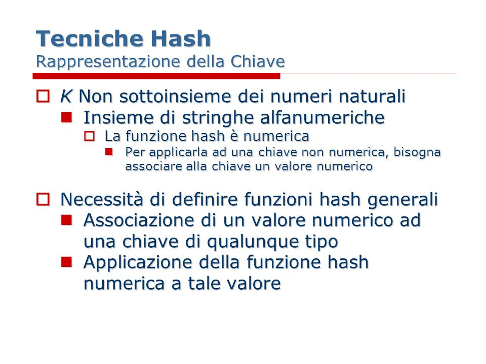Tecniche Hash Rappresentazione della Chiave K Non sottoinsieme dei numeri naturali K Non sottoinsieme dei numeri naturali Insieme di stringhe alfanumeriche Insieme di stringhe alfanumeriche La funzione hash è numerica La funzione hash è numerica Per applicarla ad una chiave non numerica, bisogna associare alla chiave un valore numerico Per applicarla ad una chiave non numerica, bisogna associare alla chiave un valore numerico Necessità di definire funzioni hash generali Necessità di definire funzioni hash generali Associazione di un valore numerico ad una chiave di qualunque tipo Associazione di un valore numerico ad una chiave di qualunque tipo Applicazione della funzione hash numerica a tale valore Applicazione della funzione hash numerica a tale valore