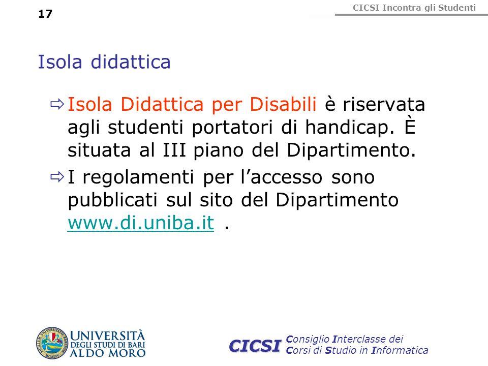 CICSI Incontra gli Studenti Consiglio Interclasse dei Corsi di Studio in Informatica CICSI 17 Isola didattica Isola Didattica per Disabili è riservata