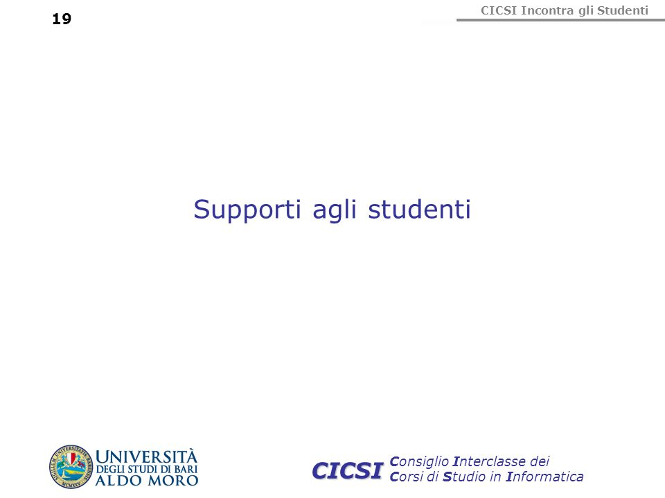 CICSI Incontra gli Studenti Consiglio Interclasse dei Corsi di Studio in Informatica CICSI 19 Supporti agli studenti