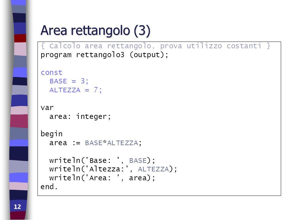 12 Area rettangolo (3) { Calcolo area rettangolo, prova utilizzo costanti } program rettangolo3 (output); const BASE = 3; ALTEZZA = 7; var area: integ