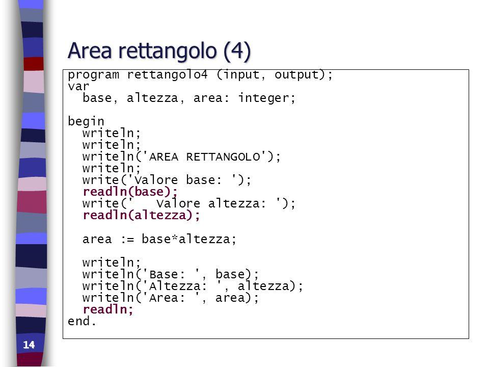 14 Area rettangolo (4) program rettangolo4 (input, output); var base, altezza, area: integer; begin writeln; writeln('AREA RETTANGOLO'); writeln; writ
