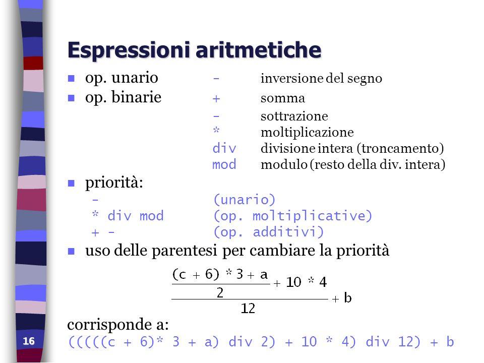 16 Espressioni aritmetiche op. unario - inversione del segno op. binarie + somma - sottrazione * moltiplicazione div divisione intera (troncamento) mo