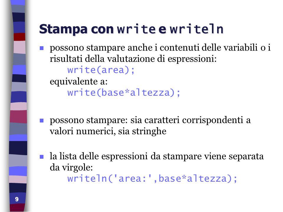 9 Stampa con write e writeln possono stampare anche i contenuti delle variabili o i risultati della valutazione di espressioni: write(area); equivalen