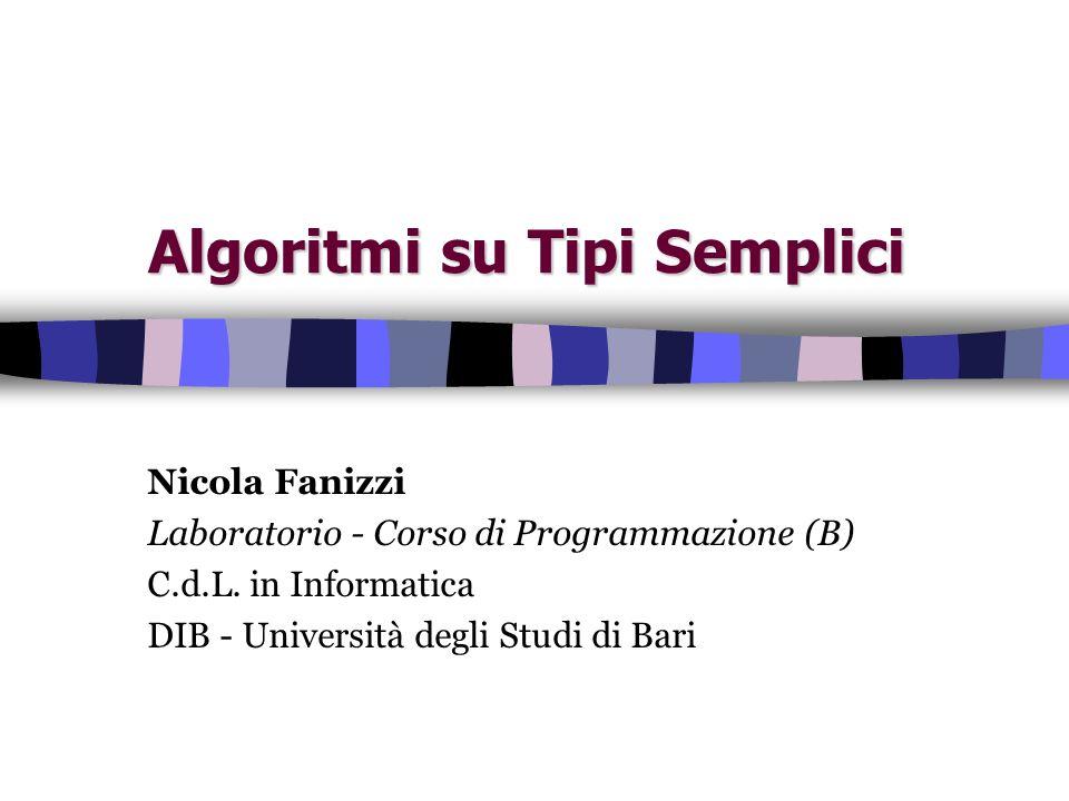 Algoritmi su Tipi Semplici Nicola Fanizzi Laboratorio - Corso di Programmazione (B) C.d.L. in Informatica DIB - Università degli Studi di Bari