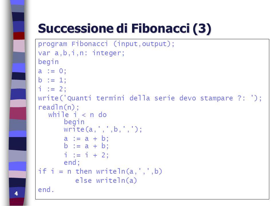 4 Successione di Fibonacci (3) program Fibonacci (input,output); var a,b,i,n: integer; begin a := 0; b := 1; i := 2; write('Quanti termini della serie