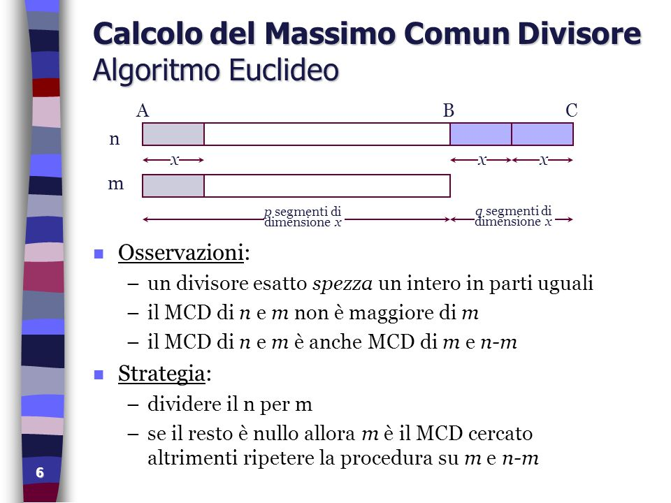 7 Implementazione Algoritmo Euclideo program mcd (input,output); var n,m,r: integer; begin writeln( Massimo Comun Divisore ); write( Immettere l intero maggiore: ); readln(n); write( Immettere l intero minore: ); readln(m); repeat r := n mod m; n := m; m := r; until r = 0; writeln( MCD = ,n) end.