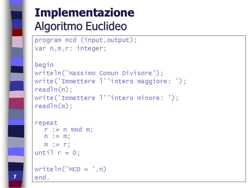 7 Implementazione Algoritmo Euclideo program mcd (input,output); var n,m,r: integer; begin writeln('Massimo Comun Divisore'); write('Immettere l''inte