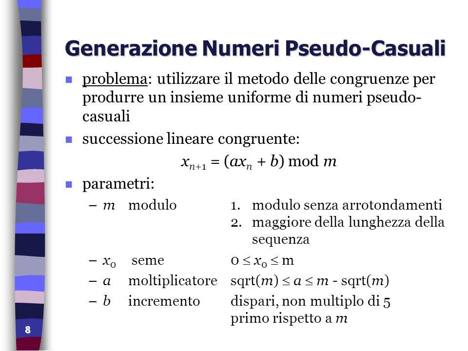 8 Generazione Numeri Pseudo-Casuali n problema: utilizzare il metodo delle congruenze per produrre un insieme uniforme di numeri pseudo- casuali n suc