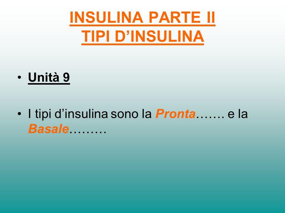 INSULINA PARTE II TIPI DINSULINA Unità 8 Di solito si usano due tipi dinsulina: linsulina PRONTA e quella BASALE. I due tipi sono diversi per la loro