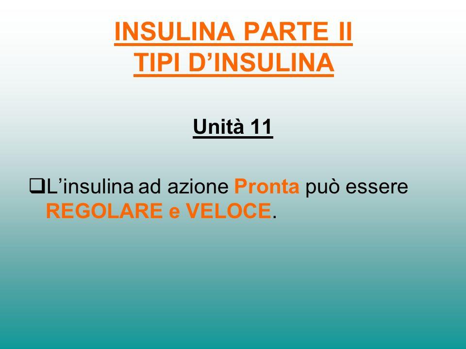 INSULINA PARTE II TIPI DINSULINA Unità 10 I tipi dinsulina PRONTA e BASALE differiscono per la durata……….. di azione sulla glicemia.