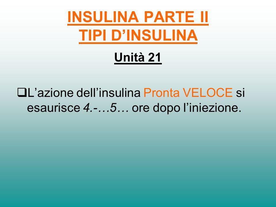INSULINA PARTE II TIPI DINSULINA Unità 20 Lazione dellinsulina Pronta REGOLARE si esaurisce…4.-…6.. ore dopo liniezione.