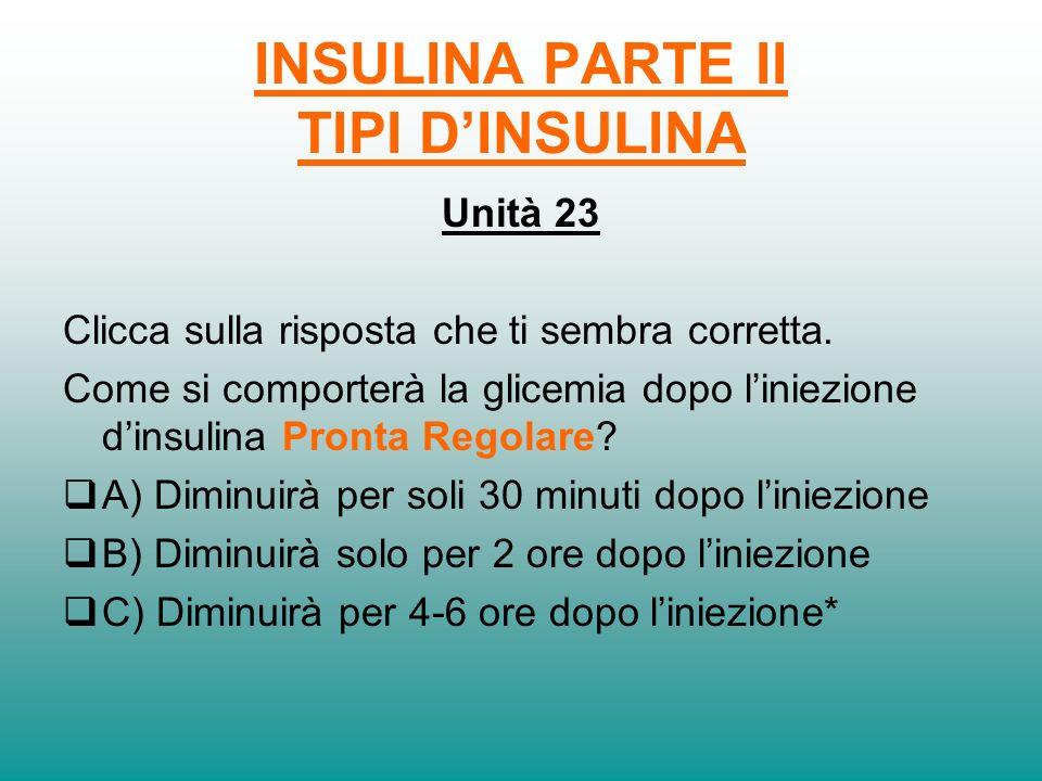 INSULINA PARTE II TIPI DINSULINA Unità 22 Lazione dellinsulina Basale Lenta si esaurisce 20……-…24…… ore dopo liniezione.