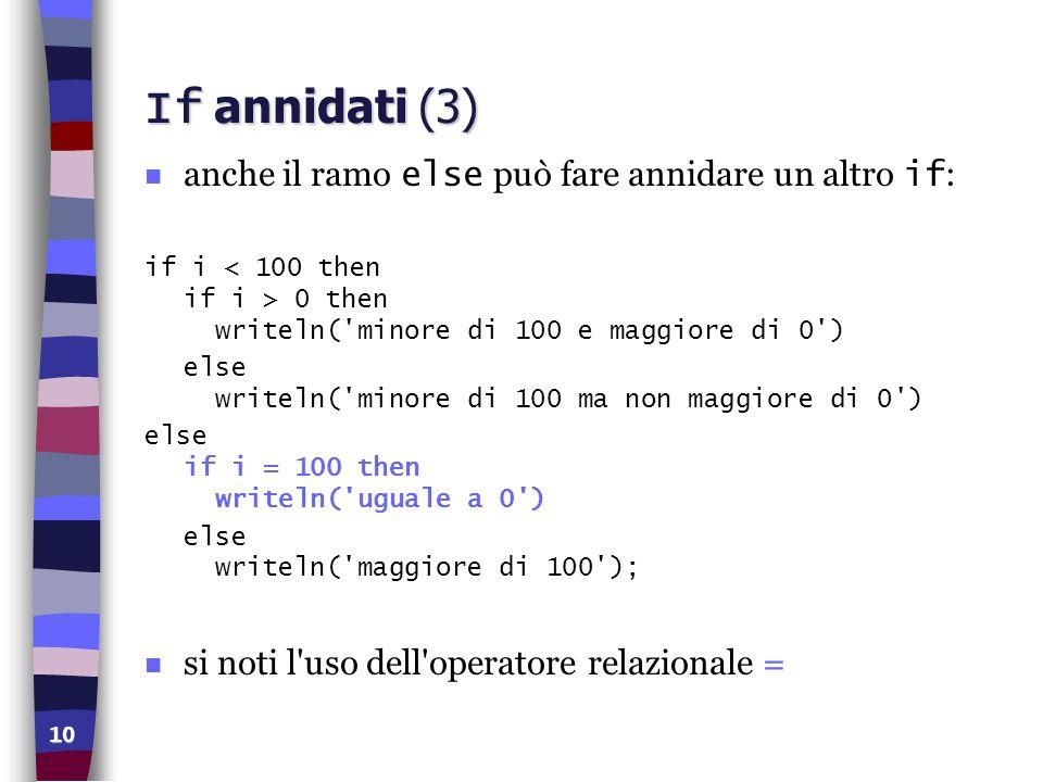 10 If annidati (3) anche il ramo else può fare annidare un altro if : if i 0 then writeln('minore di 100 e maggiore di 0') else writeln('minore di 100
