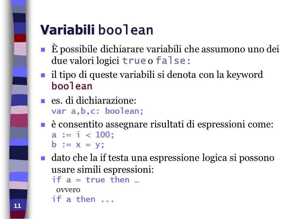 11 Variabili boolean È possibile dichiarare variabili che assumono uno dei due valori logici true o false : il tipo di queste variabili si denota con