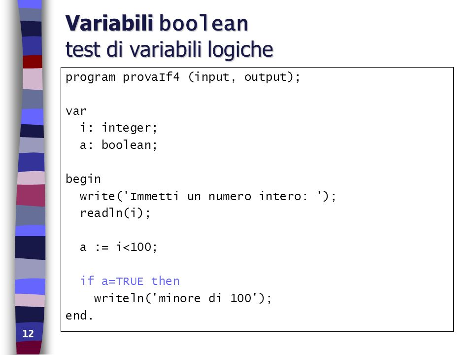 12 Variabili boolean test di variabili logiche program provaIf4 (input, output); var i: integer; a: boolean; begin write('Immetti un numero intero: ')
