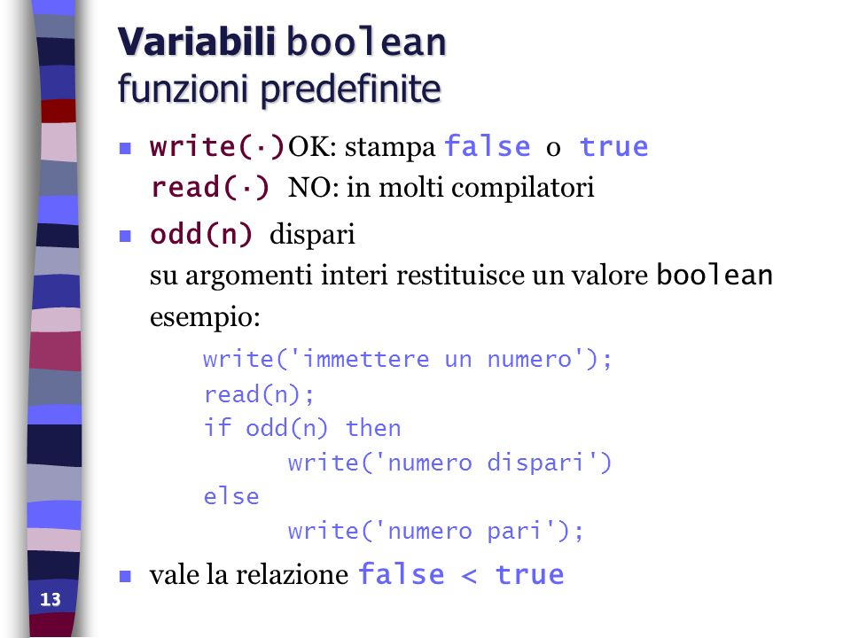 13 Variabili boolean funzioni predefinite write(·) OK: stampa false o true read(·) NO: in molti compilatori odd(n) dispari su argomenti interi restitu