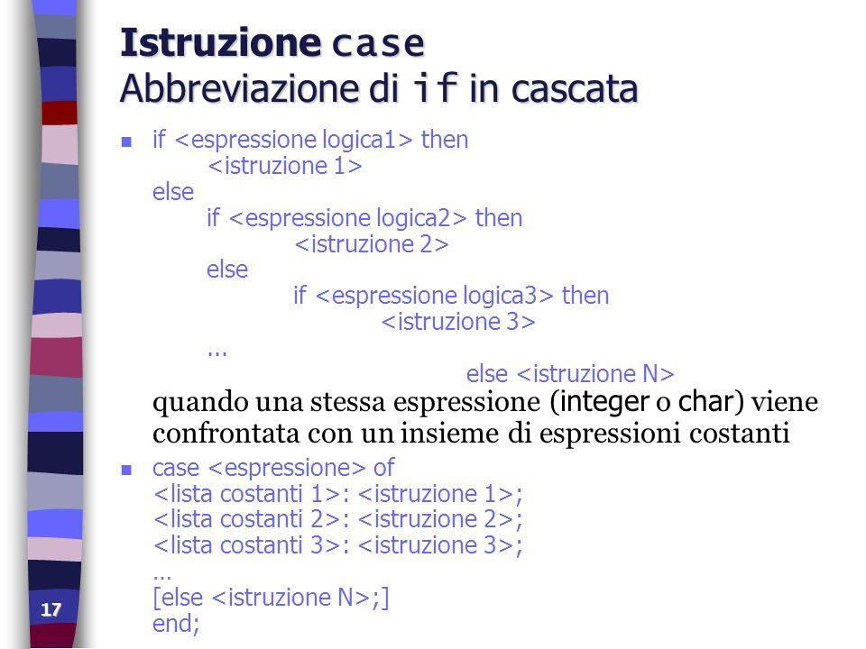 17 Istruzione case Abbreviazione di if in cascata if then else if then else if then... else quando una stessa espressione ( integer o char ) viene con