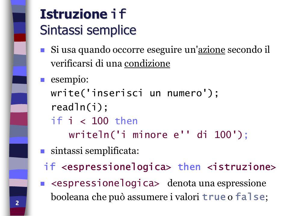 2 Istruzione if Sintassi semplice n Si usa quando occorre eseguire un'azione secondo il verificarsi di una condizione esempio: write('inserisci un num