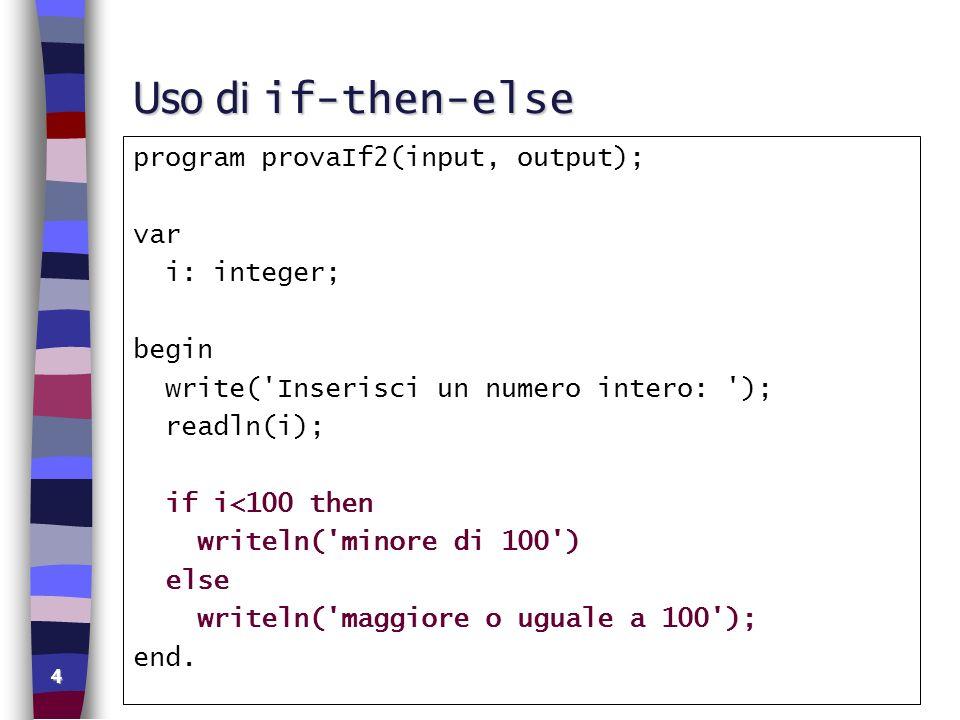 15 Espressioni logiche si possono utilizzare le parentesi ed anche relazioni su variabili di altri tipi: ((nx1<>nx2) or (cx1>cx2)) and (presenti <524) n in istruzioni condizionali: if (x=y) and (alfa>beta) then writeln( x uguale a y e alfa maggiore di beta ) else writeln( x diverso da y o alfa minore o uguale a beta ); n operandi misti: if i + 52 < x * a then writeln( espr.