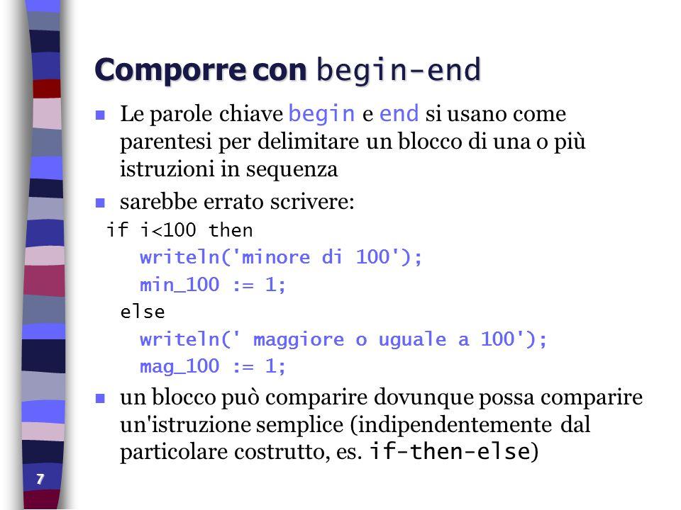 18 Istruzione case esempio (1) program provaCase (input, output); var x: integer; begin write( Digita una cifra compresa fra 1 e 4: ); readln(x); case x of 1: writeln( uno ); 2: writeln( due ); 3: writeln( tre ); 4: writeln( quattro ); else writeln( cifra fuori intervallo ); end end.