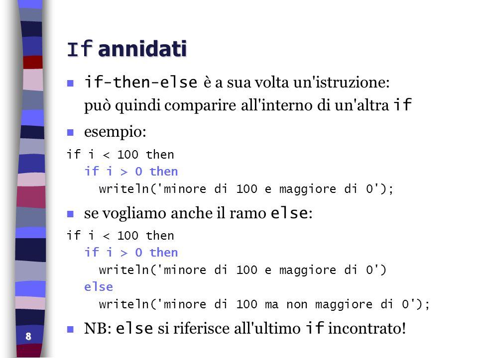 8 If annidati if-then-else è a sua volta un'istruzione: può quindi comparire all'interno di un'altra if n esempio: if i 0 then writeln('minore di 100