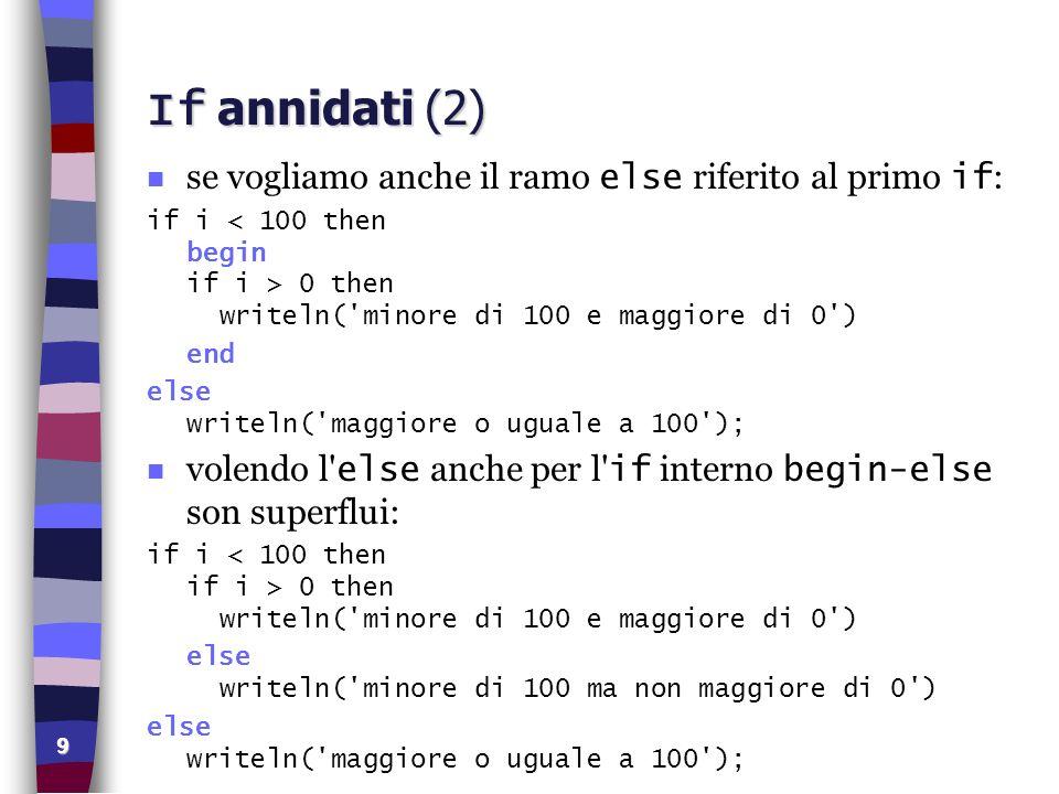 9 If annidati (2) se vogliamo anche il ramo else riferito al primo if : if i 0 then writeln('minore di 100 e maggiore di 0') end else writeln('maggior