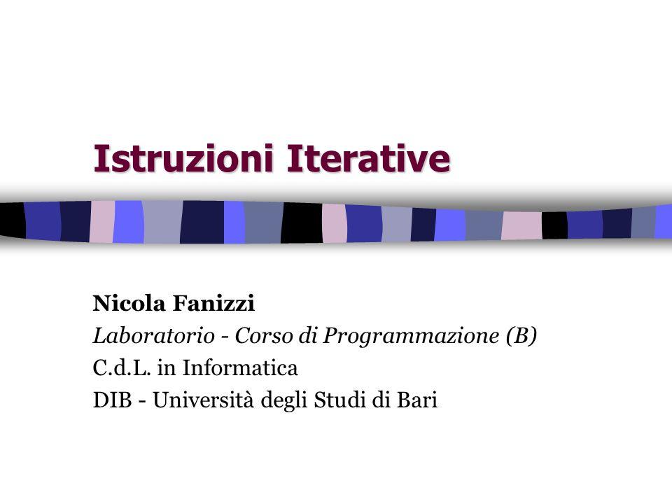 Istruzioni Iterative Nicola Fanizzi Laboratorio - Corso di Programmazione (B) C.d.L. in Informatica DIB - Università degli Studi di Bari