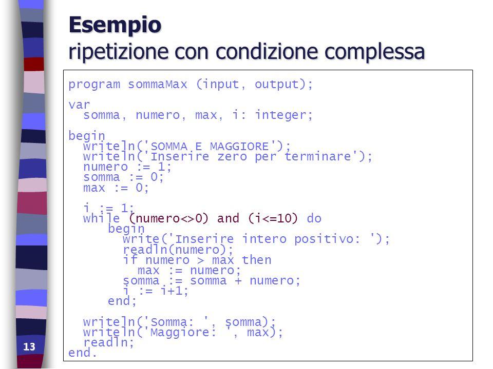 13 Esempio ripetizione con condizione complessa program sommaMax (input, output); var somma, numero, max, i: integer; begin writeln('SOMMA E MAGGIORE'