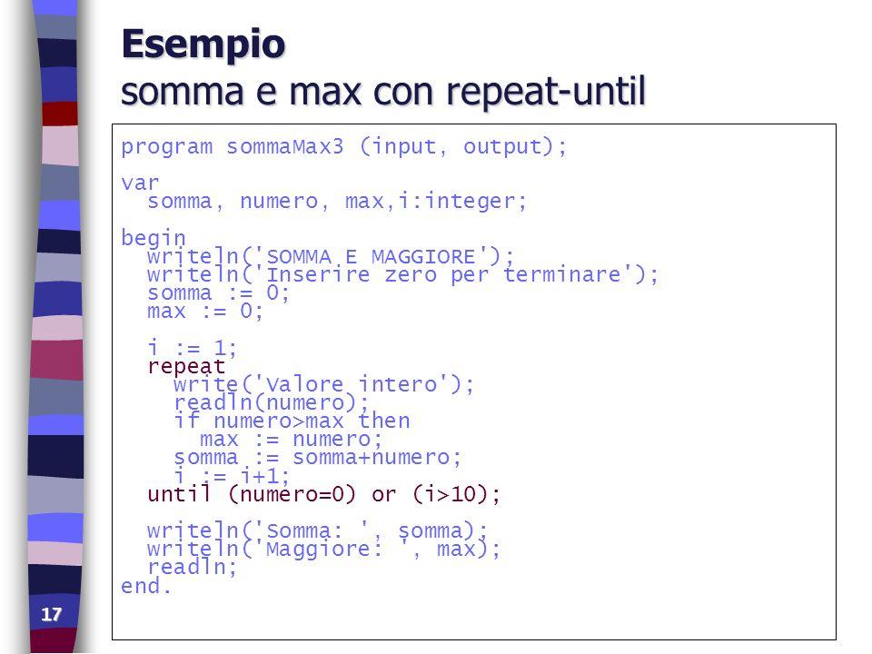 17 Esempio somma e max con repeat-until program sommaMax3 (input, output); var somma, numero, max,i:integer; begin writeln('SOMMA E MAGGIORE'); writel