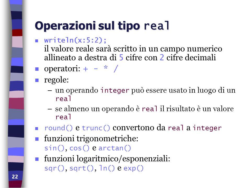 22 Operazioni sul tipo real writeln(x:5:2); il valore reale sarà scritto in un campo numerico allineato a destra di 5 cifre con 2 cifre decimali opera