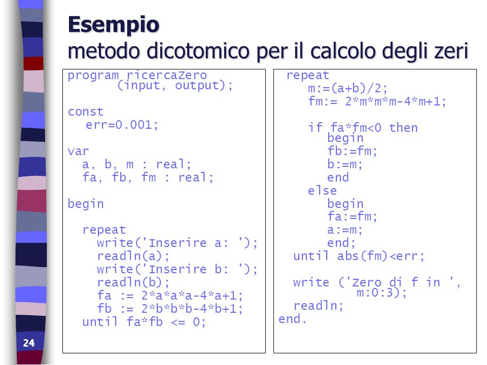 24 Esempio metodo dicotomico per il calcolo degli zeri program ricercaZero (input, output); const err=0.001; var a, b, m : real; fa, fb, fm : real; be
