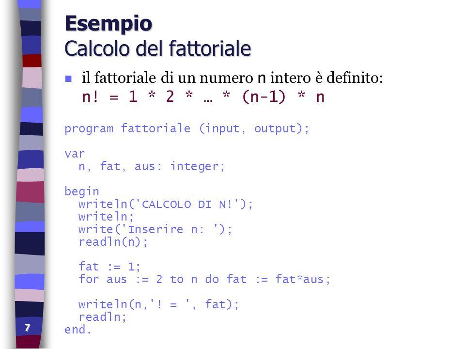 7 Esempio Calcolo del fattoriale il fattoriale di un numero n intero è definito: n! = 1 * 2 * … * (n-1) * n program fattoriale (input, output); var n,