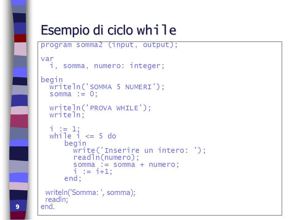 9 Esempio di ciclo while program somma2 (input, output); var i, somma, numero: integer; begin writeln('SOMMA 5 NUMERI'); somma := 0; writeln('PROVA WH