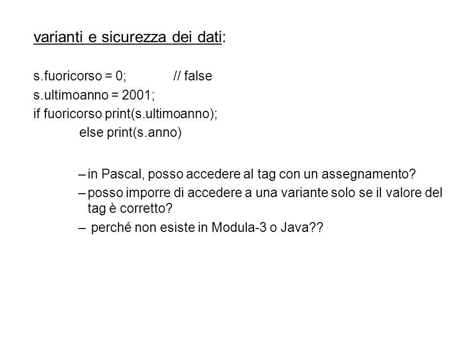 varianti e sicurezza dei dati: s.fuoricorso = 0;// false s.ultimoanno = 2001; if fuoricorso print(s.ultimoanno); else print(s.anno) –in Pascal, posso accedere al tag con un assegnamento.