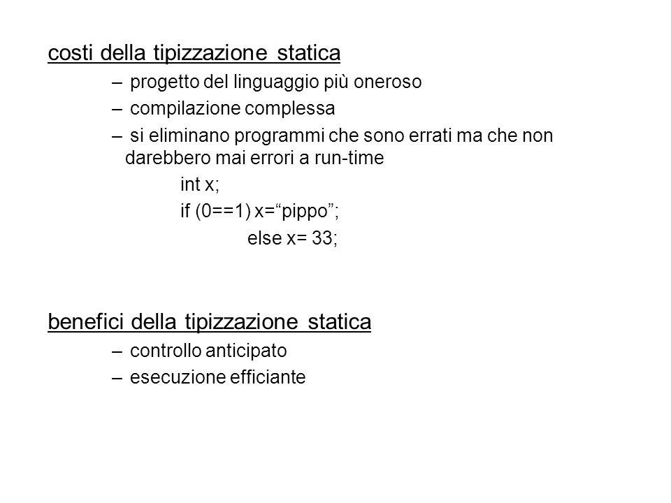 costi della tipizzazione statica – progetto del linguaggio più oneroso – compilazione complessa – si eliminano programmi che sono errati ma che non darebbero mai errori a run-time int x; if (0==1) x=pippo; else x= 33; benefici della tipizzazione statica – controllo anticipato – esecuzione efficiante
